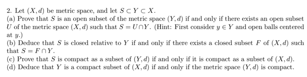 2. Let (X,d) be metric space, and let SCYcX. (a) Prove that S is an open subset of the metric space (Y, d) if and only if there exists an open subset U of the metric space (X, d) such that S = Un Y. (Hint: First consider y e Y and open balls centered at y.) (b) Deduce that S is closed relative to Y if and only if there exists a closed subset F of (X,d) such that S = FnY (c) Prove that S is compact as a subset of (Y, d) if and only if it is compact as a subset of (X, d). (d) Deduce that Y is a compact subset of (X, d) if and only if the metric space (Y,d) is compact.