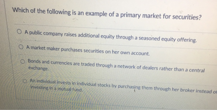Which of the following is an example of a primary market for securities? O A public company raises additional equity through a seasoned equity offering. O A market maker purchases securities on her own account O Bonds and currencies are traded through a network of dealers rather than a central exchange O An individual invests in individual stocks by purchasing them through her broker instead of investing in a mutual fund.