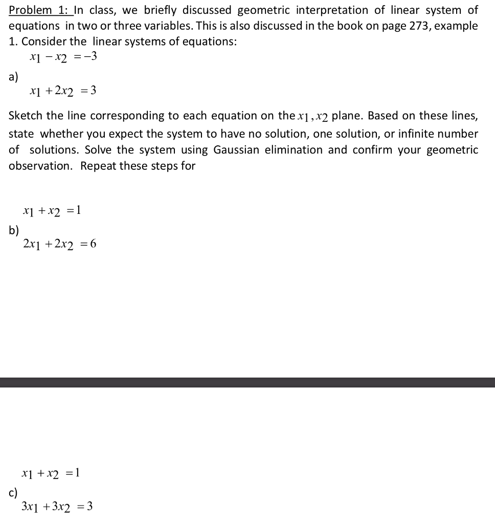 Problem 1: In class, we briefly discussed geometric interpretation of linear system of equations in two or three variables. This is also discussed in the book on page 273, example 1. Consider the linear systems of equations: x1-x2 =-3 a) x1 22 3 Sketch the line corresponding to each equation on thex1,x2 plane. Based on these lines, state whether you expect the system to have no solution, one solution, or infinite number of solutions. Solve the system using Gaussian elimination and confirm your geometric observation. Repeat these steps for x1 +x2 =1 b) 2x1 +2x2 *+21 c) 3x1 +3x2 -3
