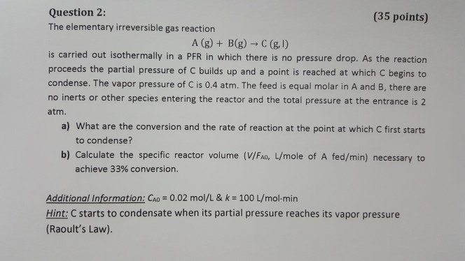 Question 2: The elementary irreversible gas reaction (35 points) is carried out isothermally in a PFR in which there is no pr