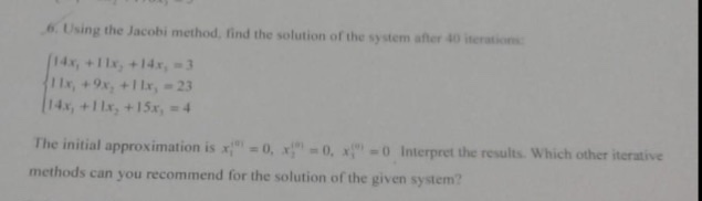 6.Using the Jacobi method, find the solution of the system after 40 iteration 14x, +11x,+14x,-3 14x, +1 lx, +15 4 The initial approximation is x, 0, x; = 0, x (-o interpret the results. Which other iterative methods can you recommend for the solution of the given system?