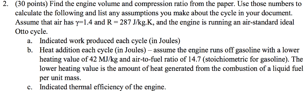 2. (30 points) Find the engine volume and compression ratio from the paper. Use those numbers to calculate the following and list any assumptions you make about the cycle in your document. Assume that air has γ-1.4 and R-287 J/kgK. and the engine is running an air-standard ideal Otto cycle. Indicated work produced each cycle (in Joules) Heat addition each cycle (in Joules) - assume the engine runs off gasoline with a lower heating value of 42 MJ/kg and air-to-fuel ratio of 14.7 (stoichiometric for gasoline). The lower heating value is the amount of heat generated from the combustion of a liquid fuel per unit mass. Indicated thermal efficiency of the engine. a. b. c.