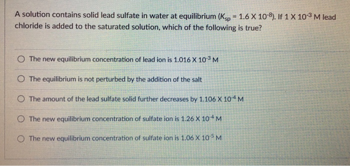 A solution contains solid lead sulfate in water at equilibrium (Ksp-1.6 X 108. If 1X 10-3 M lead chloride is added to the sat