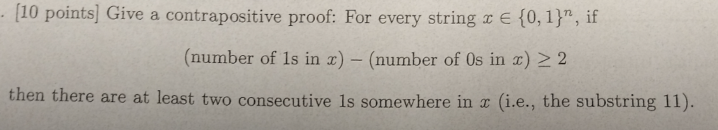 [10 points] Give a contrapositive proof: For every string E 10, 1)n, if (number of 1s in z) - (number of 0s in a) 2 2 then there are at least two consecutive is somewhere in a (i.e., the substring 11)