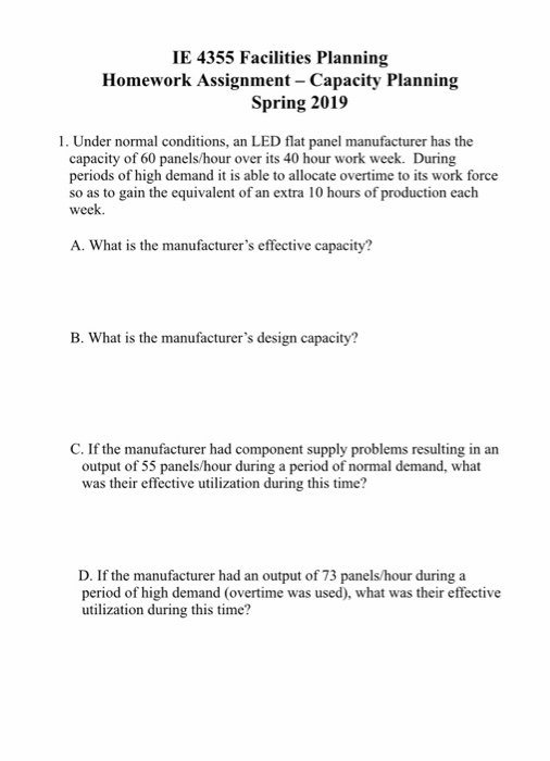 IE 4355 Facilities Planning Homework Assignment - Capacity Planning Spring 2019 1. Under normal conditions, an LED flat panel manufacturer has the capacity of 60 panels/hour over its 40 hour work week. During periods of high demand it is able to allocate overtime to its work force so as to gain the equivalent of an extra 10 hours of production each week. A. What is the manufacturers effective capacity? B. What is the manufacturers design capacity? C. If the manufacturer had component supply problems resulting in an output of 55 panels/hour during a period of normal demand, what was their effective utilization during this time? D. If the manufacturer had an output of 73 panels/hour during a period of high demand (overtime was used), what was their effective utilization during this time?