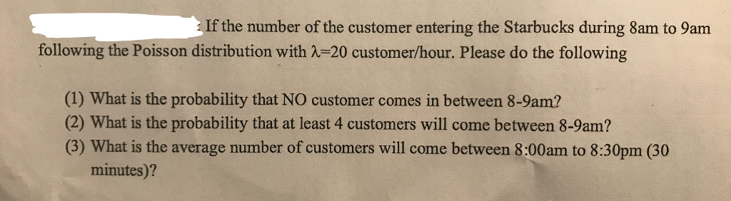 If the number of the customer entering the Starbucks during 8am to 9am following thePoisson distribution with λ 20 customer/hour. Please do the following (1) What is the probability that NO customer comes in between 8-9am? (2) What is the probability that at least 4 customers will come between 8-9am? (3) What is the average number of customers will come between 8:00am to 8:30pm (30 minutes)?