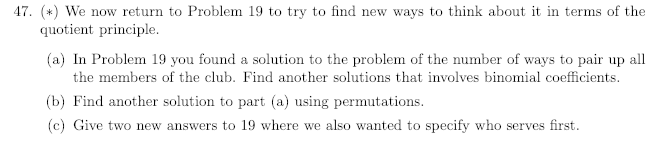 47. () We now return to Problem 19 to try to find new ways to think about it in terms of the quotient principle. (a) In Problem 19 you found a solution to the problem of the number of ways to pair up al the members of the club. Find another solutions that involves binomial coefficients. (b) Find another solution to part (a) using permutations. (c) Give two new answers to 19 where we also wanted to specify who serves first.