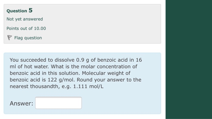 Question 5 Not yet answered Points out of 10.00 Flag question You succeeded to dissolve 0.9 g of benzoic acid in 16 ml of hot water. What is the molar concentration of benzoic acid in this solution. Molecular weight of benzoic acid is 122 g/mol. Round your answer to the nearest thousandth, e.g. 1.111 mol/L Answer