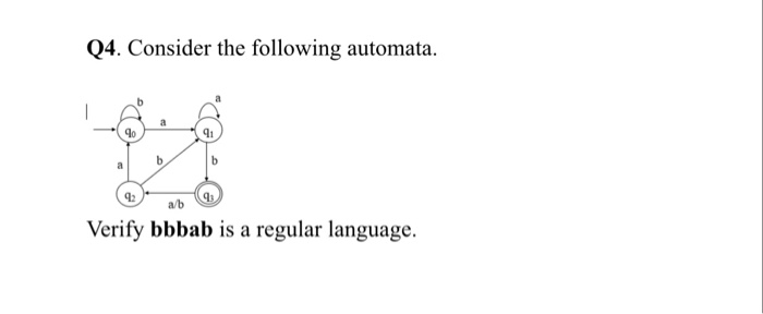 Q4. Consider the following automata. 1o 91 12 13 a/b Verify bbbab is a regular language.
