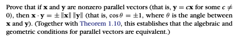 Prove that if x and y are nonzero parallel vectors (that is, y = cx for some c 0), then x-y = ± Ixl ilyl (that is, cos θ = ±1, where θ is the angle between x and y. CTogether with Theorem 1.10, this establishes that the algebraic and geometric conditions for parallel vectors are equivalent.)