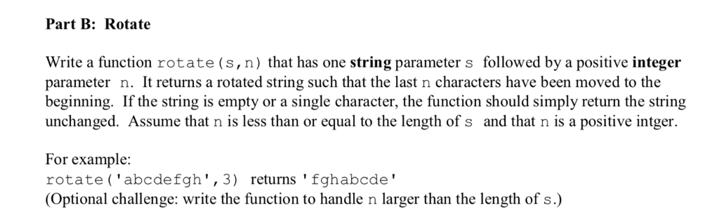 Part B: Rotate Write a function rotate (s,n) that has one string parameter s followed by a positive integer parameter n. It returns a rotated string such that the last n characters have been moved to the beginning. If the string is empty or a single character, the function should simply return the string unchanged. Assume that n is less than or equal to the length of s and that n is a positive intger. For example: rotate (abcdefgh,3) returns fghabcde (Optional challenge: write the function to handle n larger than the length of s.)