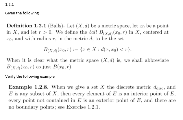 1.2.1 Given the following Definition 1.2.1 (Balls). Let (X, d) be a metric space, let ro be a point in X, and let r >0. We define the bal Bx.d) (ro,r) in X, centered at ro, and with radius r, in the metric d, to be the set When it is clear what the metric space (X,d) is, we shall abbreviate Bixay(ro.r) as just B(ro.r). Verify the following example Example 1.2.8. When we give a set X the discrete metric ddise, and E is any subset of X, then every element of E is an interior point of E every point not contained in E is an exterior point of E, and there are no boundary points; see Exercise 1.2.1