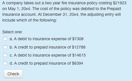 A company takes out a two year fire insurance policy costing $21923 on May 1, 20x4. The cost of the policy was debited to the Prepaid Insurance account. At December 31, 20x4, the adjusting entry will include which of the following: Select one: a. A debit to insurance expense of $7308 O b. A credit to prepaid insurance of $12788 OC.A debit to insurance expense of $14615 O d. A credit to prepaid insurance of $6394 Check