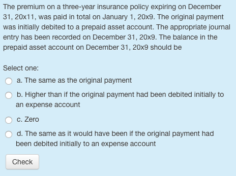 The premium on a three-year insurance policy expiring on December 31, 20x11, was paid in total on January 1, 20x9. The original payment was initially debited to a prepaid asset account. The appropriate journal entry has been recorded on December 31, 20x9. The balance in the prepaid asset account on December 31, 20x9 should be Select one: a. The same as the original payment O b. Higher than if the original payment had been debited initially to an expense account C. Zero O d. The same as it would have been if the original payment had been debited initially to an expense account Check
