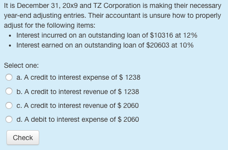 It is December 31, 20x9 and TZ Corporation is making their necessary year-end adjusting entries. Their accountant is unsure how to properly adjust for the following items: Interest incurred on an outstanding loan of $10316 at 12% Interest earned on an outstanding loan of $20603 at 10% . . Select one: O a. A credit to interest expense of $ 1238 O b. A credit to interest revenue of $ 1238 O c. A credit to interest revenue of $ 2060 d. A debit to interest expense of $ 2060 Check