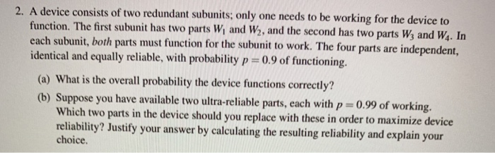 A device consists of two redundant subunits; only one needs to be working for the device to function. The first subunit has two parts Wi and W2, and the second has two parts Ws and Ws. In identical and equally reliable, with probability p-09of fuctoning. (a) What is the overall probability the device functions correctly? (b) Suppose you have available two ultra-reliable parts, each with p 0.99 of working. 2. Which two parts in the device should you replace with these in order to maximize device reliability? Justify your answer by calculating the resulting reliability and explain your choice
