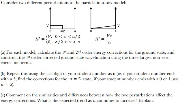 Consider two different perturbations to the particle-in-a-box model: a/2a , _ (V, 0 < x < a/2 N, a/2 < x < a Vx (a) For each model, calculate the Ist and 2nd order energy corrections for the ground state, and construct the 1st order corrected ground state wavefunction using the three largest non-zero correction terms (b) Repeat this using the last digit of your student number as n (ie. if your student number ends with a 5, find the corrections for the n -5 state; if your student number ends with a 0 or 1, use n 5 (c) Comment on the similarities and differences between how the two perturbations affect the energy corrections. What is the expected trend as n continues to increase? Explain.