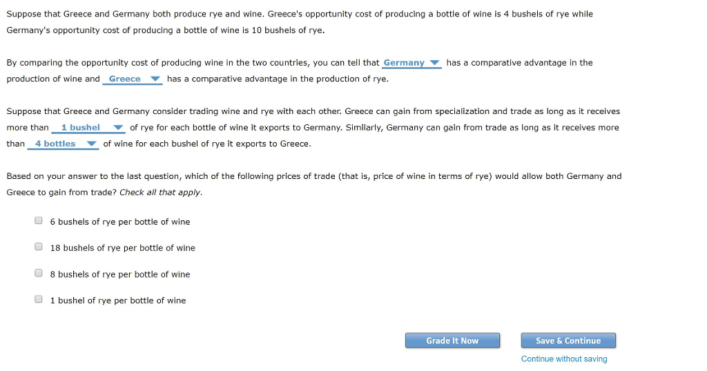 Suppose that Greece and Germany both produce rye and wine. Greeces opportunity cost of producing a bottle of wine is 4 bushels of rye while Germanys opportunity cost of producing a bottle of wine is 10 bushels of rye By comparing the opportunity cost of producing wine in the two countries, you can tell that Germany production of wine and_Greece has a comparative advantage in the production of rye. has a comparative advantage in the Suppose that Greece and Germany consider trading wine and rye with each other. Greece can gain from specialization and trade as long as it receives more than1 bushelof rye for each bottle of wine it exports to Germany. Similarly, Germany can gain from trade as long as it receives more than 4 bottles of wine for each bushel of rye it exports to Greece. Based on your answer to the last question, which of the following prices of trade (that is, price of wine in terms of rye) would allow both Germany and Greece to gain from trade? Check all that apply. O 6 bushels of rye per bottle of wine O 18 bushels of rye per bottle of wine 8 bushels of rye per bottle of wine 1 bushel of rye per bottle of wine Grade It Now Save & Continue Continue without saving