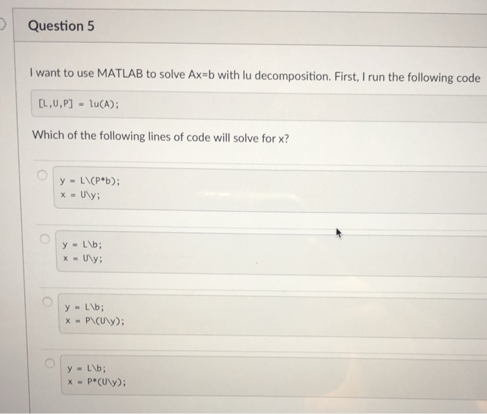 Question 5 I want to use MATLAB to solve Ax-b with lu decomposition. First, I run the following code [L,U,P]-lu(A); Which of the following lines of code will solve for x? y- LP*b); xUNy