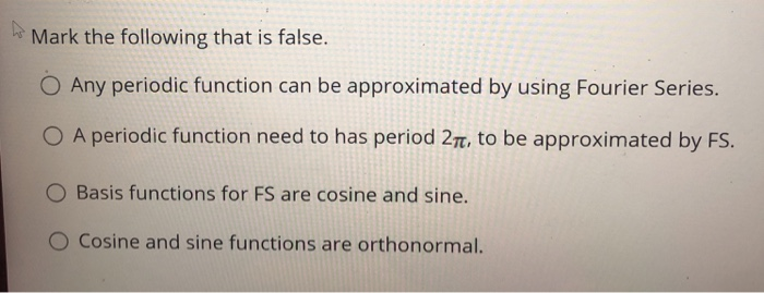 Mark the following that is false. O Any periodic function can be approximated by using Fourier Series. 0 A periodic function need to has period 2 to be approximated by FS. O Basis functions for FS are cosine and sine. O cosine and sine functions are orthonormal.