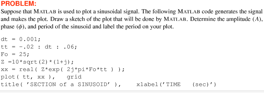 PROBLEM: Suppose that MATLAB is used to plot a sinusoidal signal. The following MATLAB code generates the signal and makes the plot. Draw a sketch of the plot that will be done by MATLAB. Determine the amplitude (A), phase (O), and period of the sinusoid and label the period on your plot. dt = 0.001; tt = -·02 : dt : .06; Fo-25 Z -10 *sqrt (2) * (1+j) xx = rea plot ( tt, xx ), grid title SECTION of a SINUSOID), l ( Z*exp ( 2j*pi*Fo*tt ) ); xlabel TIME(sec)