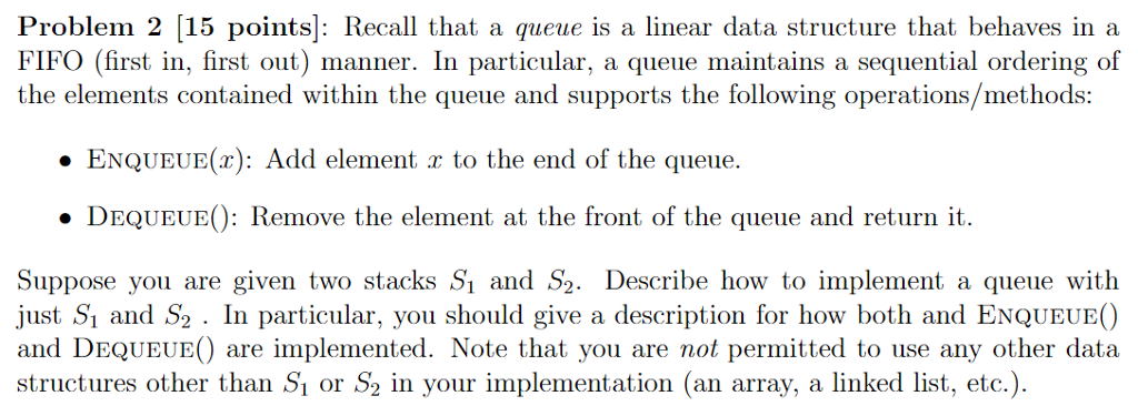 Problem 2 [15 points]: Recall that a queue is a linear data structure that behaves in a FIFO (first in, first out) manner. In particular, a queue maintains a sequential ordering of the elements contained within the queue and supports the following operations/methods: ENQUEUE(): Add element r to the end of the queue. DEQUEUEO: Remove the element at the front of the queue and return it. Suppose you are given two stacks Si and S2. Describe how to implement a queue witlh ust S and S2 . In particular, you should give a description for how both and ENQUEUEO and DEQUEUEO are implemented. Note that you are not permitted to use any other data structures other than Sı or S2 in your implementation (an array, a linked list, etc.).