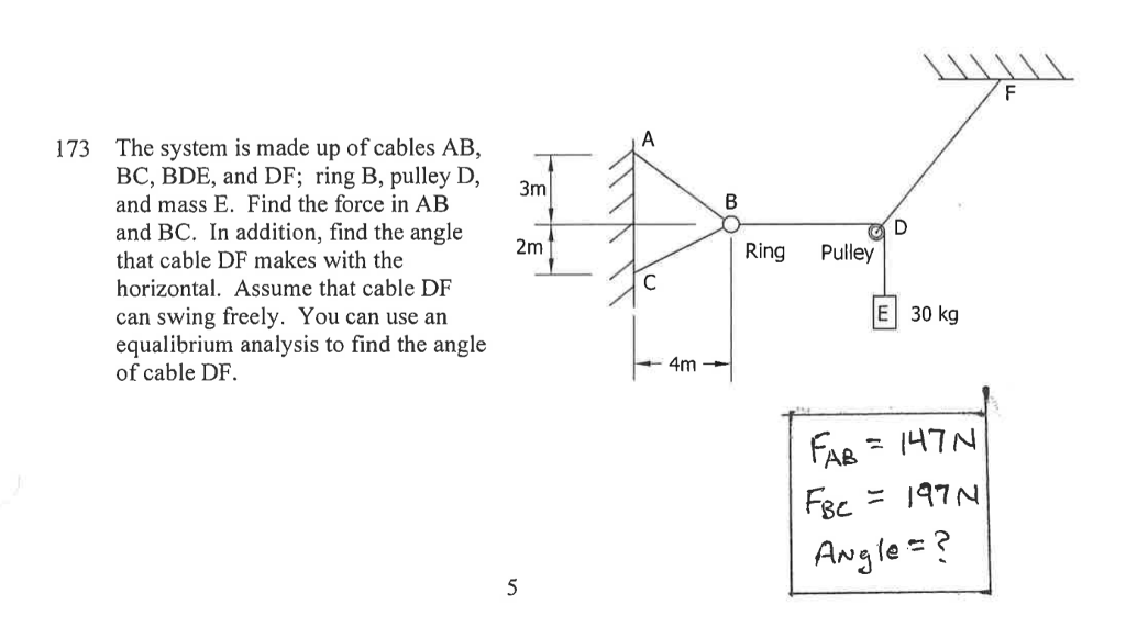 The system is made up of cables AB, BC, BDE, and DF; ring B, pulley D, and mass E. Find the force in AB and BC. In addition, find the angle that cable DF makes with the horizontal. Assume that cable DF can swing freely. You can use an equalibrium analysis to find the angle of cable DF. 173 2m Ring Pulley E 30 kg 4m AB7N Awale?