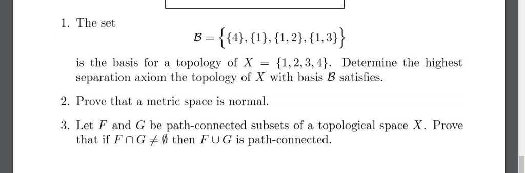 1. The set B= {{4),(1),(1,2),(13)} is the basis for a topology of X = {1,2,3,4). Determine the highest separation axiom the topology of X with basis B satisfies. 2. Prove that a metric space is normal. 3. Let F and G be path-connected subsets of a topological space X. Prove that if FnG then FUG is path-connected.