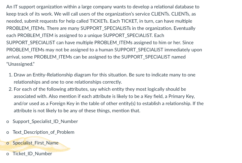 An IT support organization within a large company wants to develop a relational database to keep track of its work. We will call users of the organizations service CLIENTs. CLIENTs, as needed, submit requests for help called TICKETs. Each TICKET, in turn, can have multiple PROBLEM ITEMs. There are many SUPPORT SPECIALISTs in the organization. Eventually each PROBLEM_ITEM is assigned to a unique SUPPORT_SPECIALIST. Each SUPPORT SPECIALIST can have multiple PROBLEM ITEMs assigned to him or her. Since PROBLEM ITEMs may not be assigned to a human SUPPORT SPECIALIST immediately upon arrival, some PROBLEM_ITEMs can be assigned to the SUPPORT_SPECIALIST named Unassigned. 1. Draw an Entity-Relationship diagram for this situation. Be sure to indicate many to one relationships and one to one relationships correctly 2. For each of the following attributes, say which entity they most logically should be associated with. Also mention if each attribute is likely to be a Key field, a Primary Key, and/or used as a Foreign Key in the table of other entity(s) to establish a relationship. If the attribute is not likely to be any of these things, mention that. o Support_Specialist_ID_Number o Text_Description_of_Problem o Specialist First_Name o Ticket_ID Number