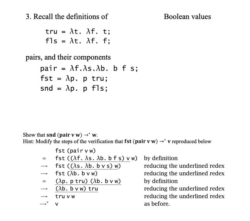 3. Recall the definitions of Boolean values pairs, and their components pair -Af.^s.Xb. b fs; fst-Ap. p tru; Show that snd (pair v w)w. Hint: Modify the steps of the verification that fst (pair v w)- v reproduced below fst (pairvw) -fst ((Af. As. Ab. b f s)vw) by definition reducing the underlined redex reducing the underlined redex by definition reducing the underlined redex reducing the underlined redex as before. - fst (ab. b v w) ар.ptru)ab: bv w) (Ab. b v w) tru truv w