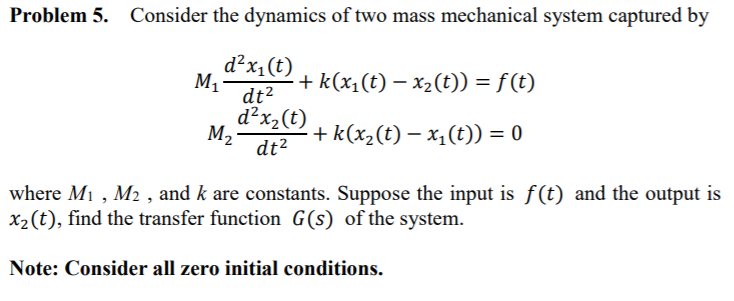 Problem 5. Consider the dynamics of two mass mechanical system captured by d2x1(t) d2x2(t) M2 , đan + k(x2(t)-x(t)) = 0 where Mi, M2 , and k are constants. Suppose the input is f(t) and the output is x2(t), find the transfer function G(s) of the system. Note: Consider all zero initial conditions.