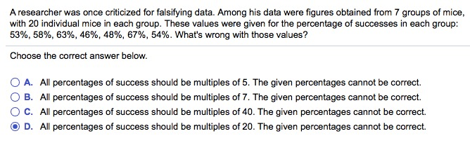 A researcher was once criticized for falsifying data. Among his data were figures obtained from 7 groups of mice, with 20 individual mice in each group. These values were given for the percentage of successes in each group: 53%, 58%, 63%, 46%, 48%, 67%, 54%. Whats wrong with those values? Choose the correct answer below O A. O B. O C. D. All percentages of success should be multiples of 5. The given percentages cannot be correct. All percentages of success should be multiples of 7. The given percentages cannot be correct. All percentages of success should be multiples of 40. The given percentages cannot be correct. All percentages of success should be multiples of 20. The given percentages cannot be correct. 14