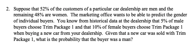 2. Suppose that 52% of the customers of a particular car dealership are men and the remaining 48% are women. The marketing office wants to be able to predict the gender of individual buyers. You know from historical data at the dealership that 5% of male buyers choose Trim Package l and that 10% of female buyers choose Trim Package l when buying a new car from your dealership. Given that a new car was sold with Trim Package 1, what is the probability that the buyer was a man?