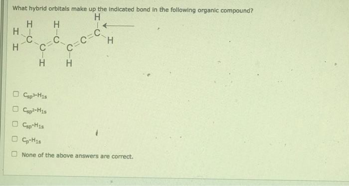 What hybrid orbitals make up the indicated bond in the following organic compound? НН НН Csp His None of the above answers are correct.
