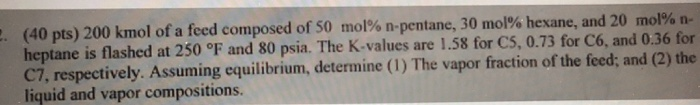 (40 pts) 200 kmol of a feed composed of 50 mol% n-pentane, 30 mol% hexane, and 20 mol% n- heptane is flashed at 250 °F and 80