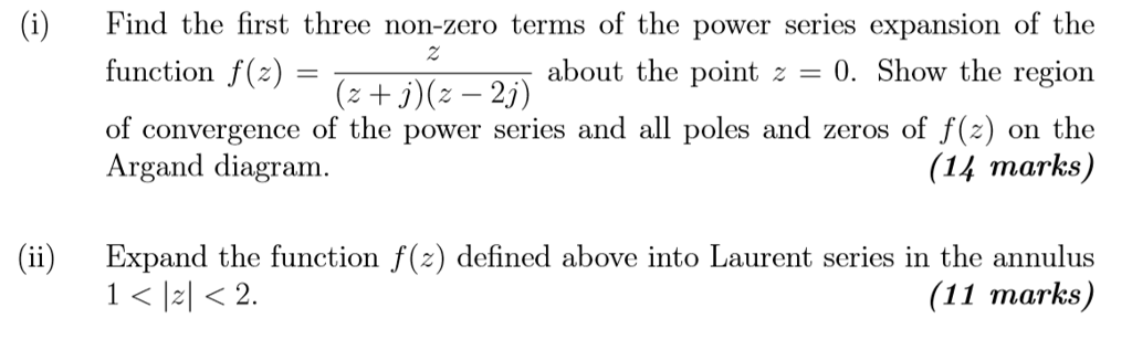 (i) Find the first three non-zero terms of the power series expansion of the about the point = 0, Show the region of convergence of the power series and all poles and zeros of f) on the 2 function f(z)- of convergence Argand diagram. (z + j)(z-25) (14 marks) Expand the function f(z) defined above into Laurent series in the annulus (11 marks)