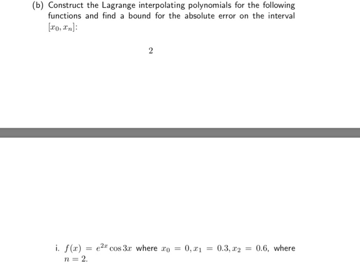 (b) Construct the Lagrange interpolating polynomials for the following functions and find a bound for the absolute error on the interval ro, n): i. f(x) -e2 cos3r where ro0,0.3,2 0.6, where n-2