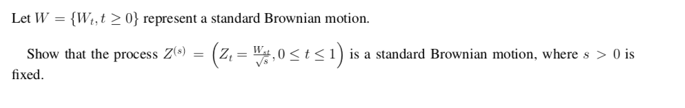 Let W = {W,,t > 0} represent a standard Brownian motion Show that the process Z() = (z,-4.0 < t < 1 ) is a standard Brownian motion, where s > 0 İs fixed