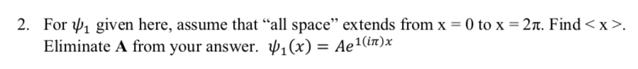 2. For ψ1 given here, assume that all space extends from x = 0 to x = 2π. Find < x >. Eliminate A from your answer. 1(in)x