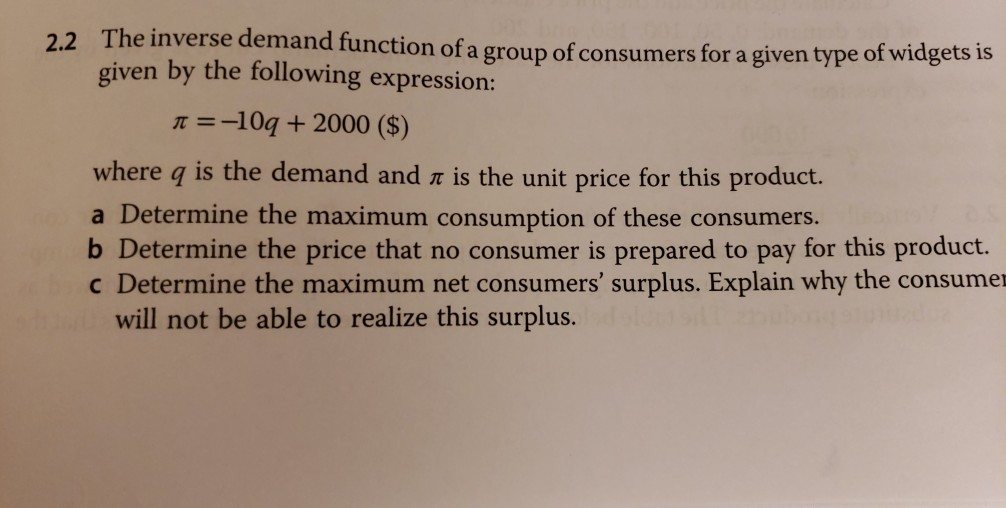 2.2 The invers e demand function of a group of consumers for a given type of widgets is given by the following expression: π-10a + 2000 ($) where q is the demand and r is the unit price for this product. a Determine the maximum consumption of these consumers. b Determine the price that no consumer is prepared to pay for this product. c Determine the maximum net consumers surplus. Explain why the consumer will not be able to realize this surplus.