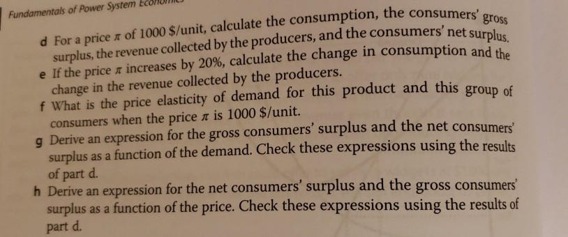 Fundamentals of Power System EcoHon consumers g surplus, the revenue collected by the producers, and the consumer e If the price increases by 20%, calculate the change in consumption and d For a price π of 1000 $/unit, calculate the consumption, the cons rs net surplus. change in the revenue collected by the producers. f What is the price elasticity of demand for this product and this group of consumers when the price π is 1000 $/unit. g Derive an expression for the gross consumers surplus and the net consumers surplus as a function of the demand. Check these expressions using the results of part d. h Derive an expression for the net consumers surplus and the gross consumers surplus as a function of the price. Check these expressions using the results of part d.