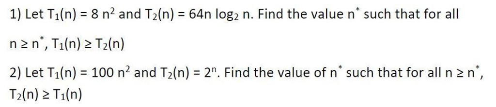 1) Let Ti(n) 8 n2 and T2(n) 64n log2 n. Find the value n such that for all n 2 n, T1(n) 2 T2(n) 2) Let T1(n) = 100 n2 and T2(n) = 2: Find the value of n such that for all n 2 n T2(n) 2 Ti(n)