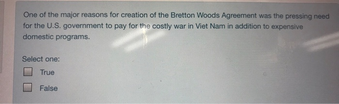 One of the major reasons for creation of the Bretton Woods Agreement was the pressing need for the U.S. government to pay for the costly war in Viet Nam in addition to expensive domestic programs. Select one: □ True False