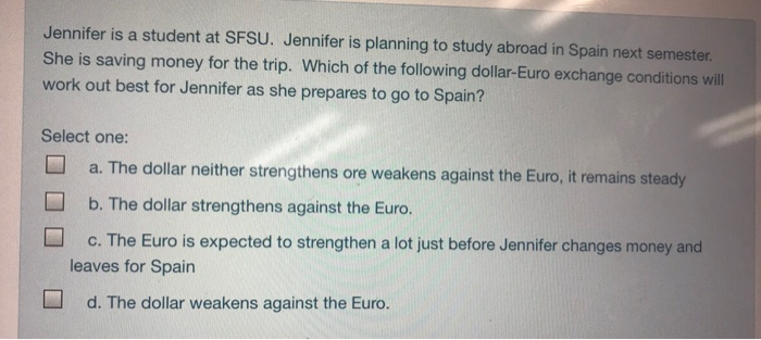 Jennifer is a student at SFSU. Jennifer is planning to study abroad in Spain next semester She is saving money for the trip. Which of the following dollar-Euro exchange conditions will work out best for Jennifer as she prepares to go to Spain? Select one: a. The dollar neither strengthens ore weakens against the Euro, it remains steady b. The dollar strengthens against the Euro. c. The Euro is expected to strengthen a lot just before Jennifer changes money and leaves for Spain d. The dollar weakens against the Euro.