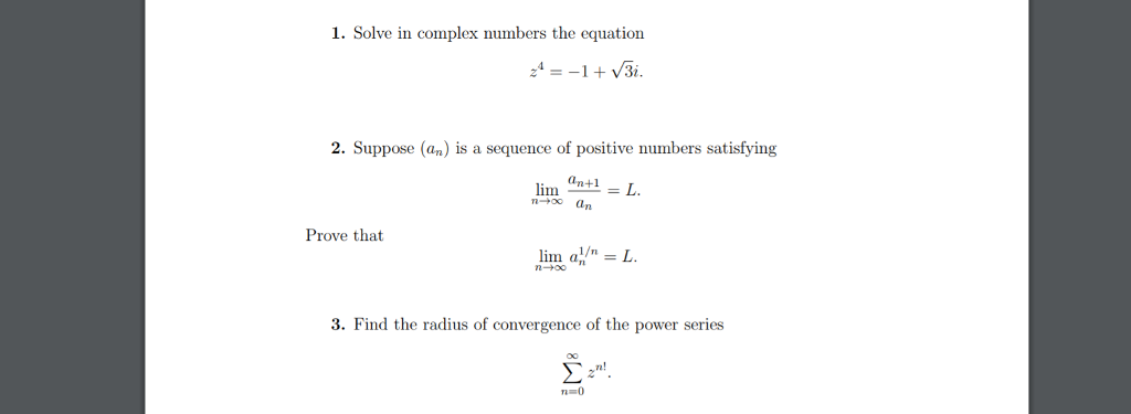 1. Solve in complex numbers the equation 2. Suppose (an) is a sequence of positive numbers satisfying lim anti Prove that lin ain = L 3. Find the radius of convergence of the power series