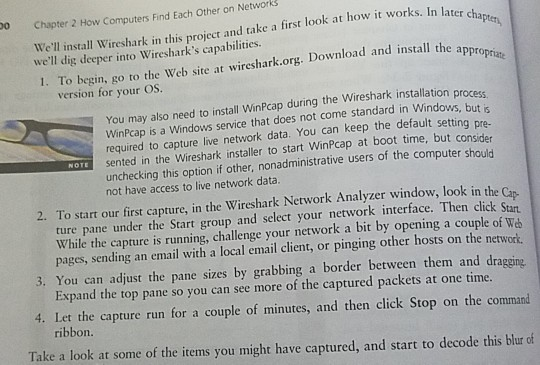 Chapter 2 How Computers Find Each Other on Networks Well install Wireshark in this project and take a first look at how it works. In later 1. To begin, go to the Web site at wireshark.org. Download and install the appro 0 cha Pter, dig deeper into Wiresharks capabilities. version for your OS You may also need to install WinPcap during the Wireshark installation process WinPcap is a Windows service that does not come standard in Windows, but required to capture live network data. You can keep the default settin g pre- WOTE sented in the Wireshark installer to start WinPcap at boot time, but consider unchecking this option if other, nonadministrative users of the computer should not have access to live network data. 2. To start our first capture, in the Wireshark Network Analyzer window, look in the Cap ture pane under the Start group and select your network interface. Then click Stat While the capture is running, challenge your network a bit by opening a couple of We pages, sending an email with a local email client, or pinging other hosts on the network 3. You can adjust the pane sizes by grabbing a border between them and dragging Expand the top pane so you can see more of the captured packets at one time. 4. Let the capture run for a couple of minutes, and then click Stop on the command ribbon Take a look at some of the items you might have captured, and start to decode this blur of