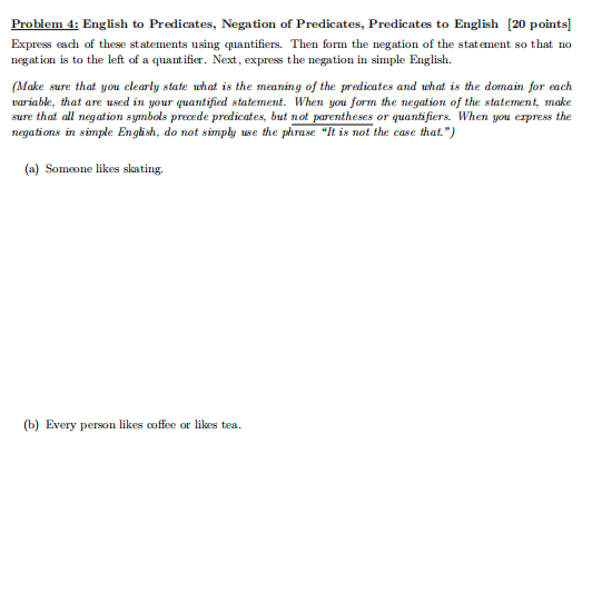 Problem 4: English to Predicates, Negation of Predicates, Predicates to English [20 points] Express each of these statements using quantifiers. Then form the negation of the statement so that no negation is to the left of a quantifier. Next, express the negation in simple English Make sure that you clearly state what is the meaning of the predicates and uhat is the domain for each variable, that are used in your quantified statement. When you form the negation of the statement, make sure that all negation symbols precede predicates, but not parentheses or quantifiers. When you erpress the in simple English, do not (a) Someone likes skating. (b) Every person likes coffee or likes tea.