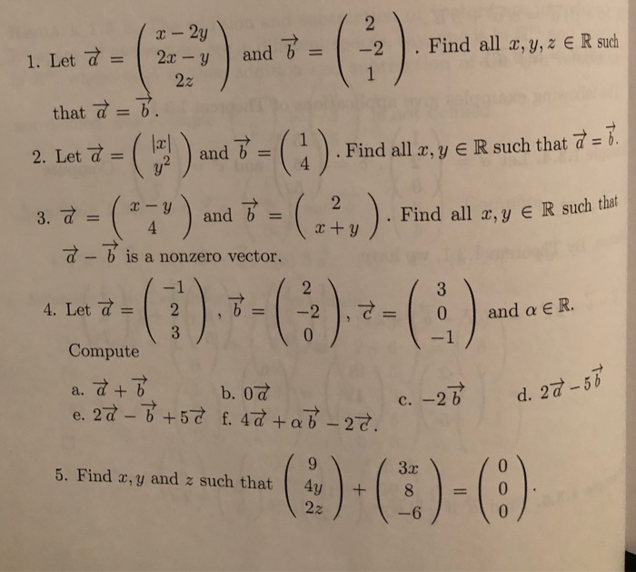 that :(F)-m(?) 1. Let 2-yand 2. Find all , y,z R such d b 2. Leix-( lal ) and b. ( ) . Find alla, y E R such that a=b. and b - x-y ) and b =(x+y , Find all x, y E R such that d-b is a nonzero vector. 3 4. Let a =| 2 |,b=1-2 0 Compute -1 a. d+ b 2 d. 27-5b 5. Find r,y and z such that 4y 80
