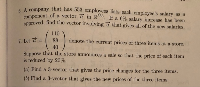 A company that has 553 employees lists each employees salary as a component of a vector in R553. If a 6% salary increase has been approved, find the vector involving that gives all of the new salaries. 110 88 40 | denote the current prices of three items at a store. 7. Let = Suppose that the store is reduced by 20%. (a) Find a 3-vector that gives the price changes for the three items. (b) Find a 3-vector that gives the new prices of the three items. announces a sale so that the price of each item
