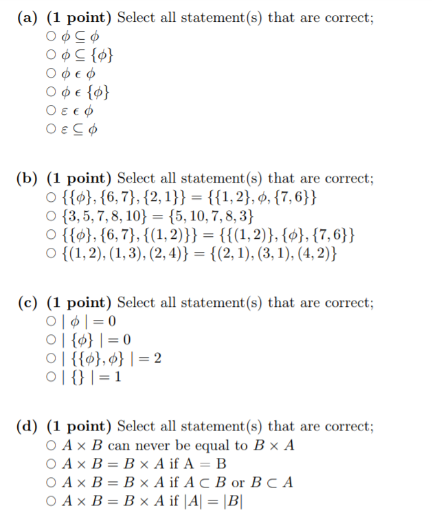 (a) (1 point) Select all statement(s) that are correct; (b) (1 point) Select all statement(s) that are correct; 0 {{φ},{6,7), {2.1)) {(1,2),φ,(7.6)) 〇(3, 5, 7, 8, 101 = {5, 10, 7, 8, 3/ o {{아, {6,7), {(1.2))) = {{(1,2)),to),(7.6)) O {(1,2), (1,3), (2,4)} = {(2,1), (3,1), (42)) (c) (1 point) Select all statement (s) that are correct; (d) (1 point) Select all statement (s) that are correct 0 A x B can never be equal to B × A